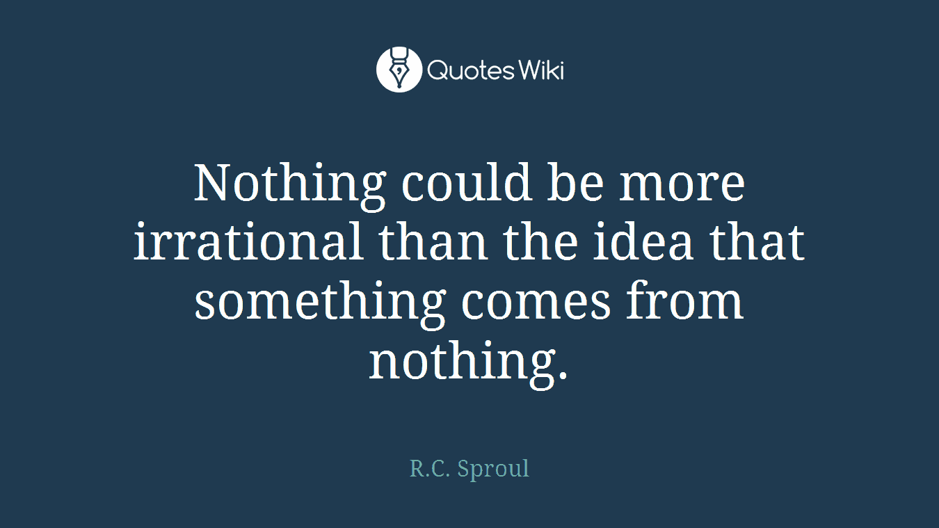 Nothing could be more irrational than the idea that something comes from nothing.