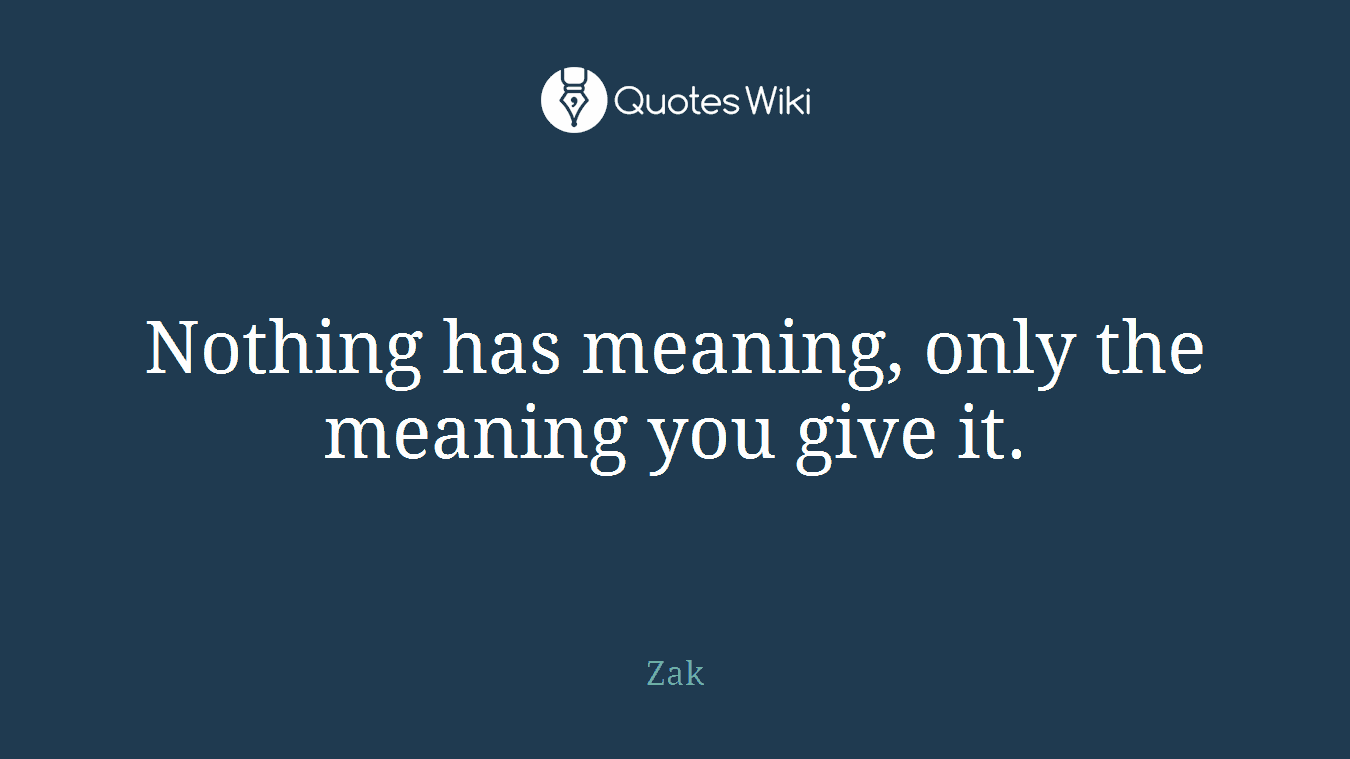 Nothing has meaning, only the meaning you give it.