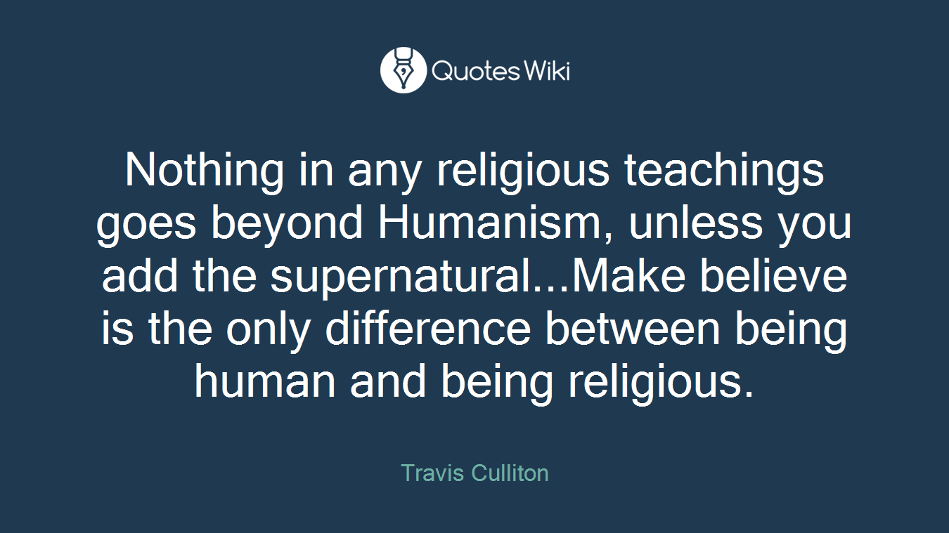 Nothing in any religious teachings goes beyond Humanism, unless you add the supernatural...Make believe is the only difference between being human and being religious.