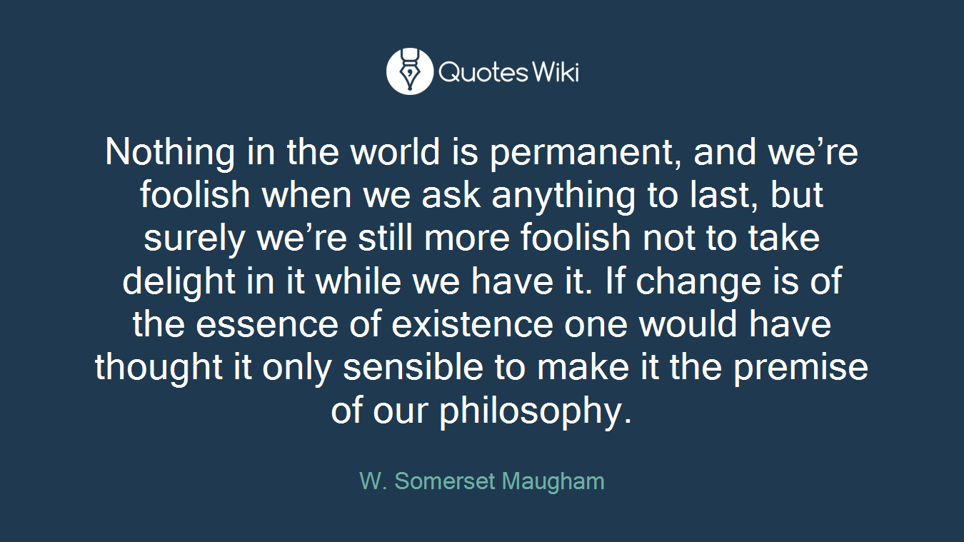 Nothing in the world is permanent, and we're foolish when we ask anything to last, but surely we're still more foolish not to take delight in it while we have it. If change is of the essence of existence one would have thought it only sensible to make it the premise of our philosophy.