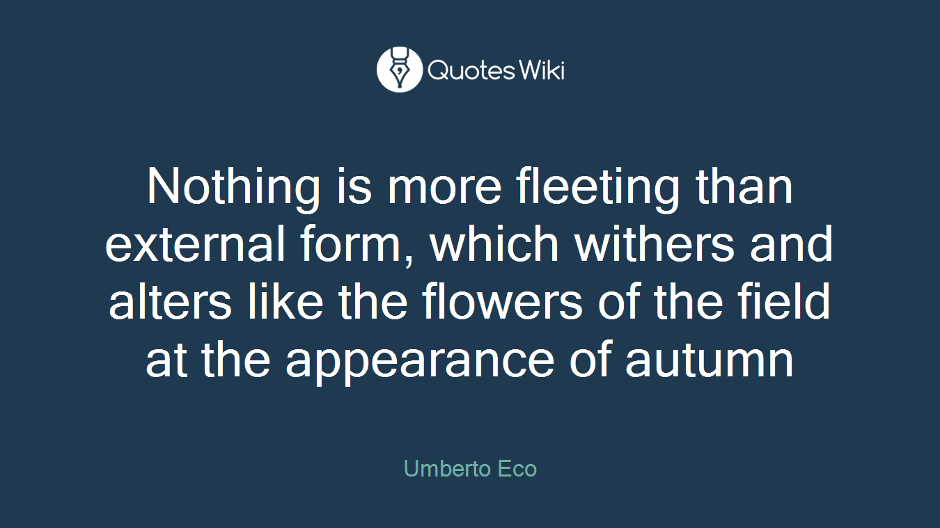 Nothing Is More Fleeting Than External Form, Which Withers And Alters Like  The Flowers Of