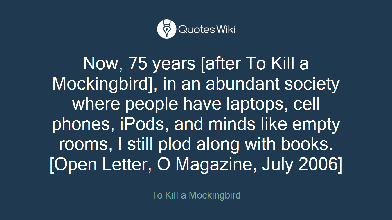 Now, 75 years [after To Kill a Mockingbird], in an abundant society where people have laptops, cell phones, iPods, and minds like empty rooms, I still plod along with books.[Open Letter, O Magazine, July 2006]