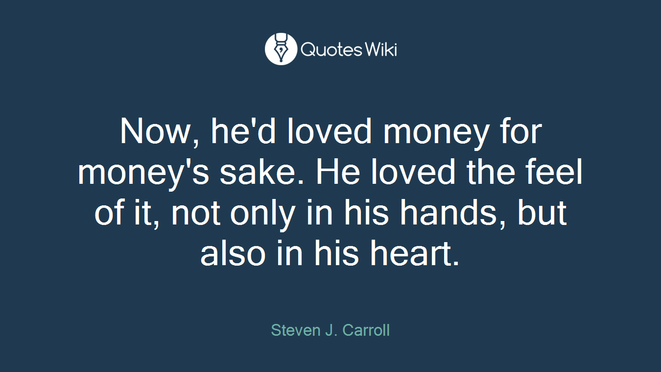 Now, he'd loved money for money's sake. He loved the feel of it, not only in his hands, but also in his heart.