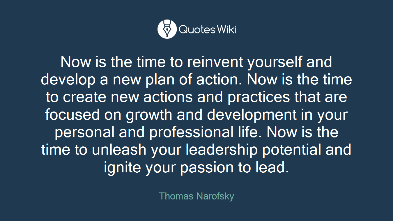 Now is the time to reinvent yourself and develop a new plan of action. Now is the time to create new actions and practices that are focused on growth and development in your personal and professional life. Now is the time to unleash your leadership potential and ignite your passion to lead.