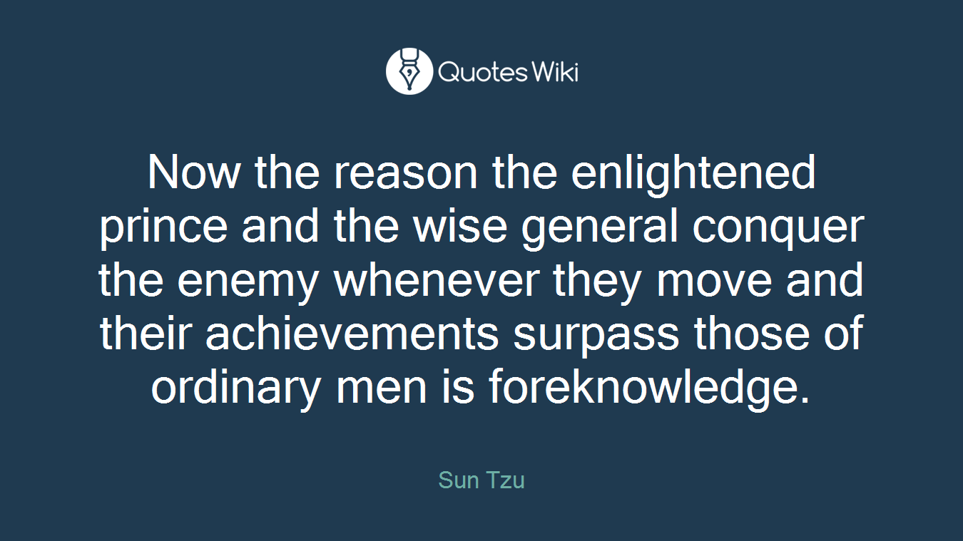 Now the reason the enlightened prince and the wise general conquer the enemy whenever they move and their achievements surpass those of ordinary men is foreknowledge.