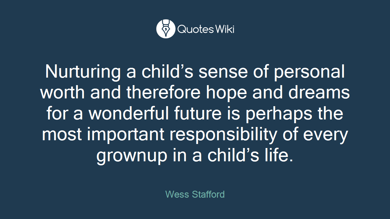 Nurturing a child's sense of personal worth and therefore hope and dreams for a wonderful future is perhaps the most important responsibility of every grownup in a child's life.