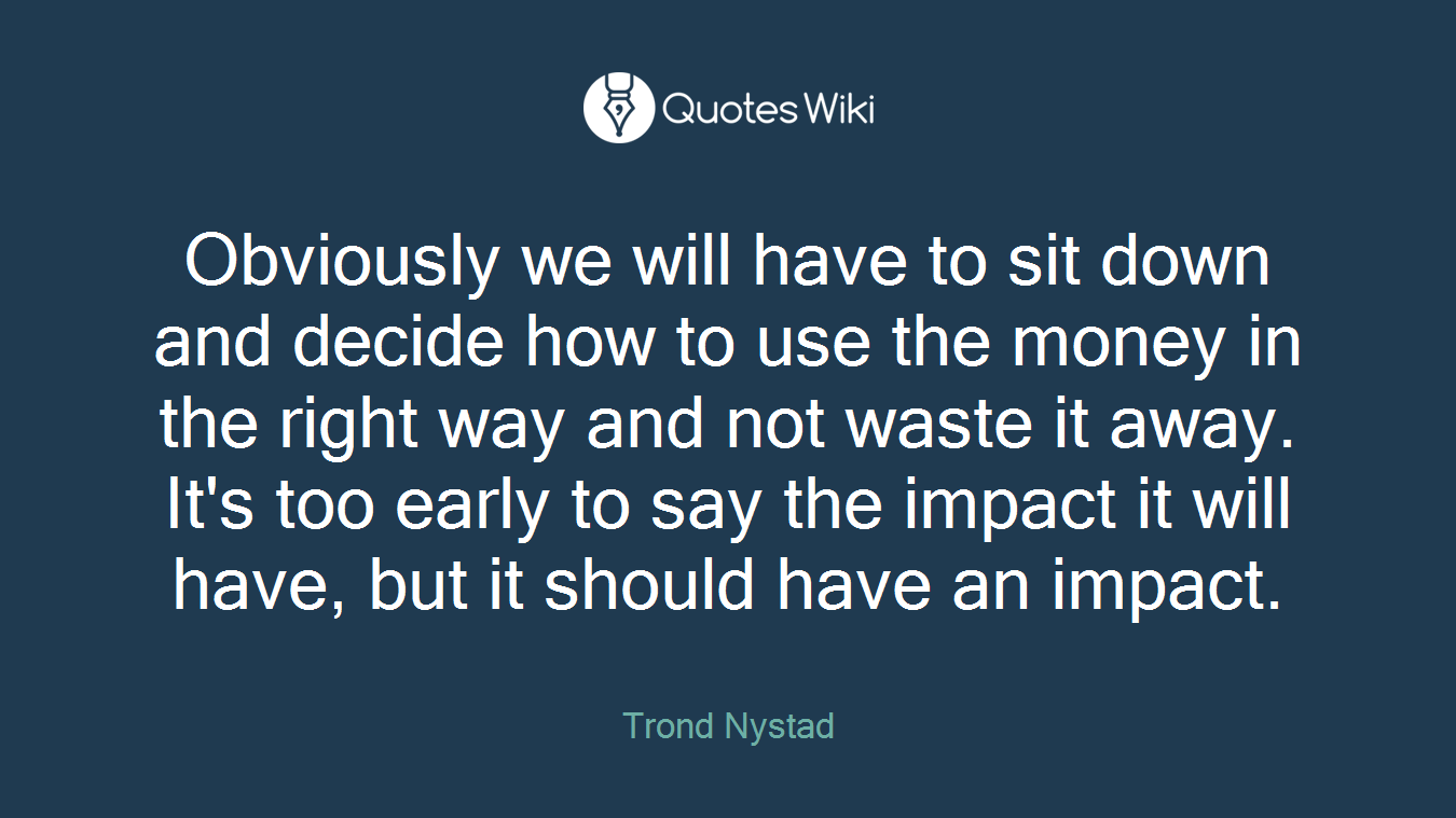 Obviously we will have to sit down and decide how to use the money in the right way and not waste it away. It's too early to say the impact it will have, but it should have an impact.