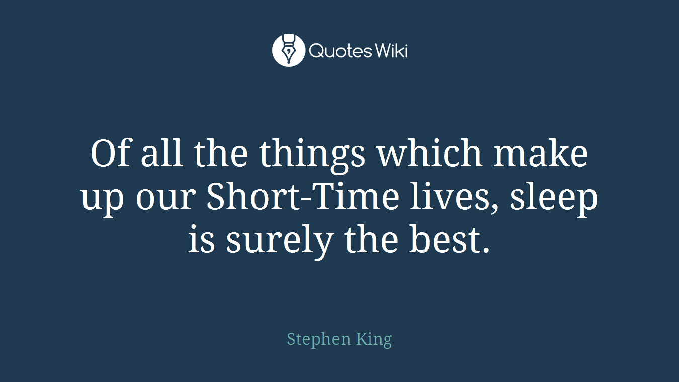 Of all the things which make up our Short-Time lives, sleep is surely the best.