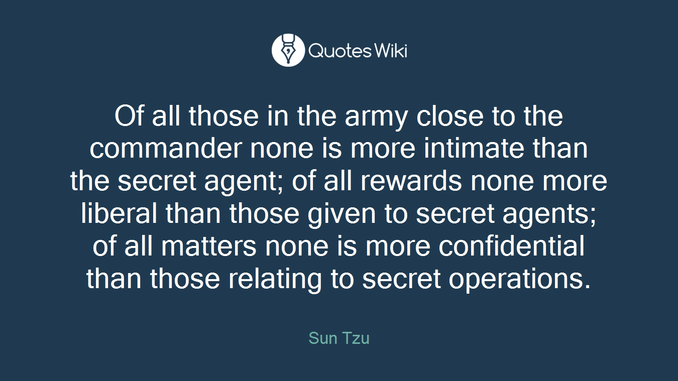 Of all those in the army close to the commander none is more intimate than the secret agent; of all rewards none more liberal than those given to secret agents; of all matters none is more confidential than those relating to secret operations.