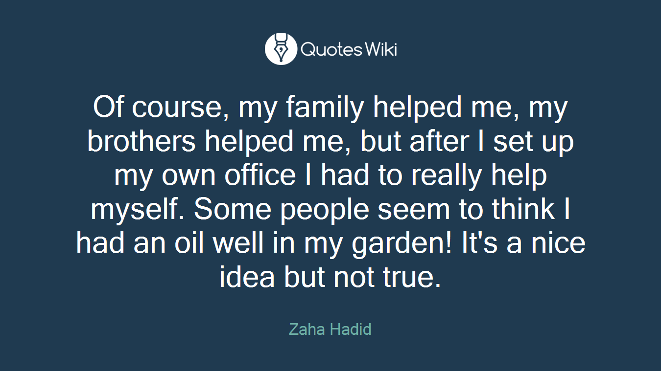 Of course, my family helped me, my brothers helped me, but after I set up my own office I had to really help myself. Some people seem to think I had an oil well in my garden! It's a nice idea but not true.