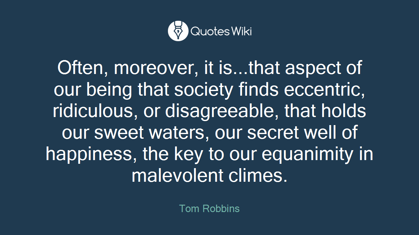 Often, moreover, it is...that aspect of our being that society finds eccentric, ridiculous, or disagreeable, that holds our sweet waters, our secret well of happiness, the key to our equanimity in malevolent climes.