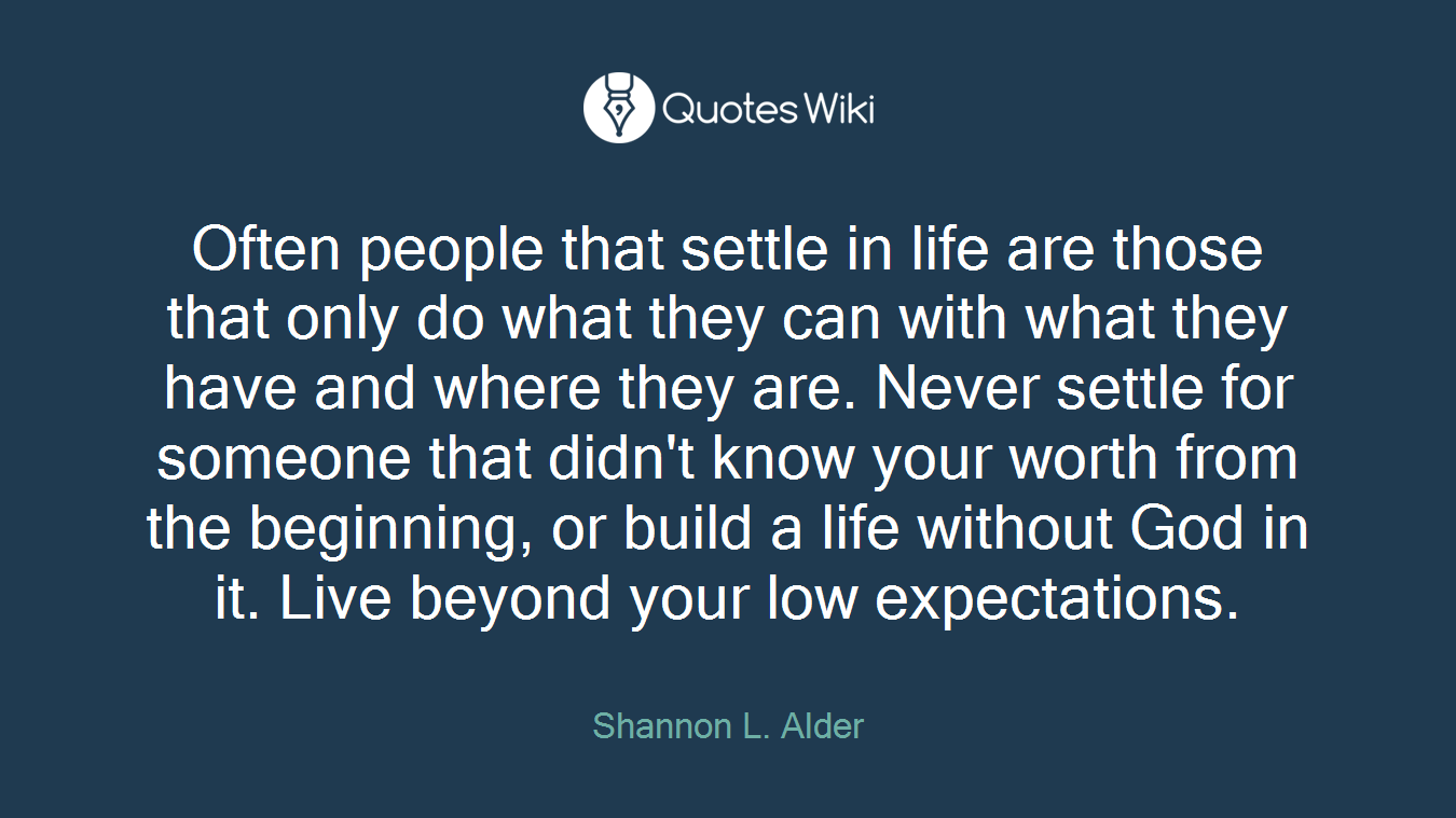 Often people that settle in life are those that only do what they can with what they have and where they are. Never settle for someone that didn't know your worth from the beginning, or build a life without God in it. Live beyond your low expectations.