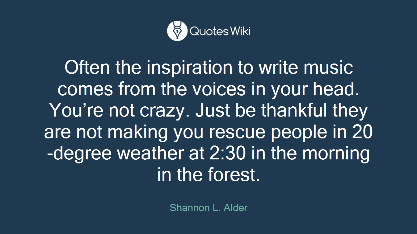 Often the inspiration to write music comes from the voices in your head. You're not crazy. Just be thankful they are not making you rescue people in 20-degree weather at 2:30 in the morning in the forest.