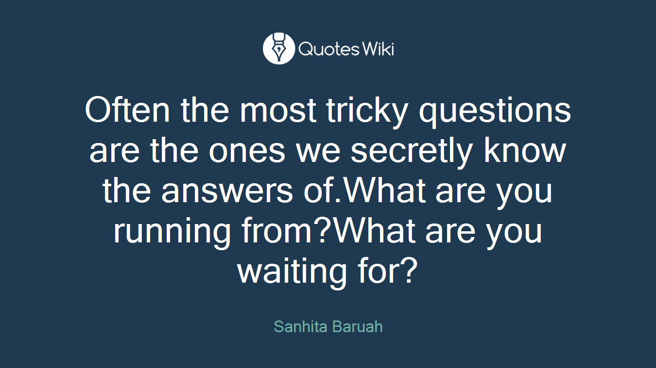 Often the most tricky questions are the ones we secretly know the answers of.What are you running from?What are you waiting for?
