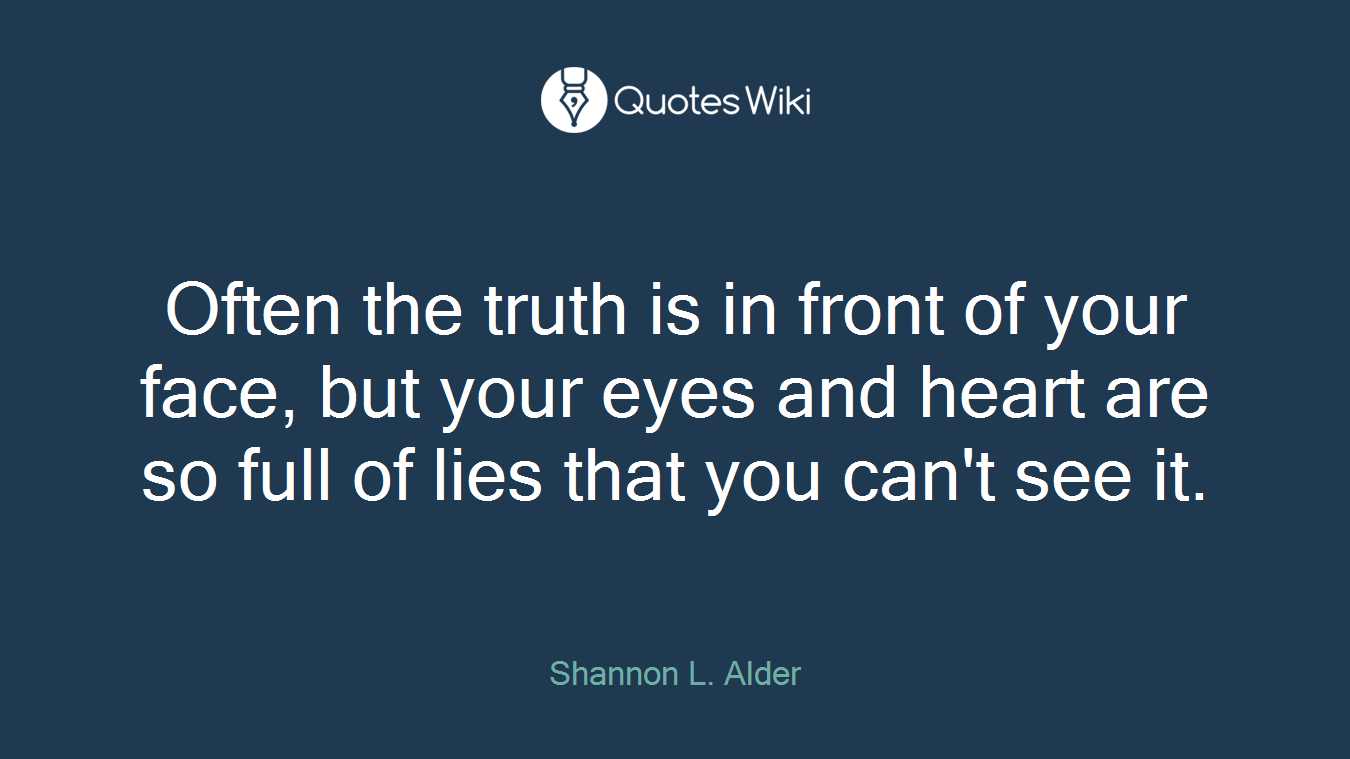 Often the truth is in front of your face, but your eyes and heart are so full of lies that you can't see it.