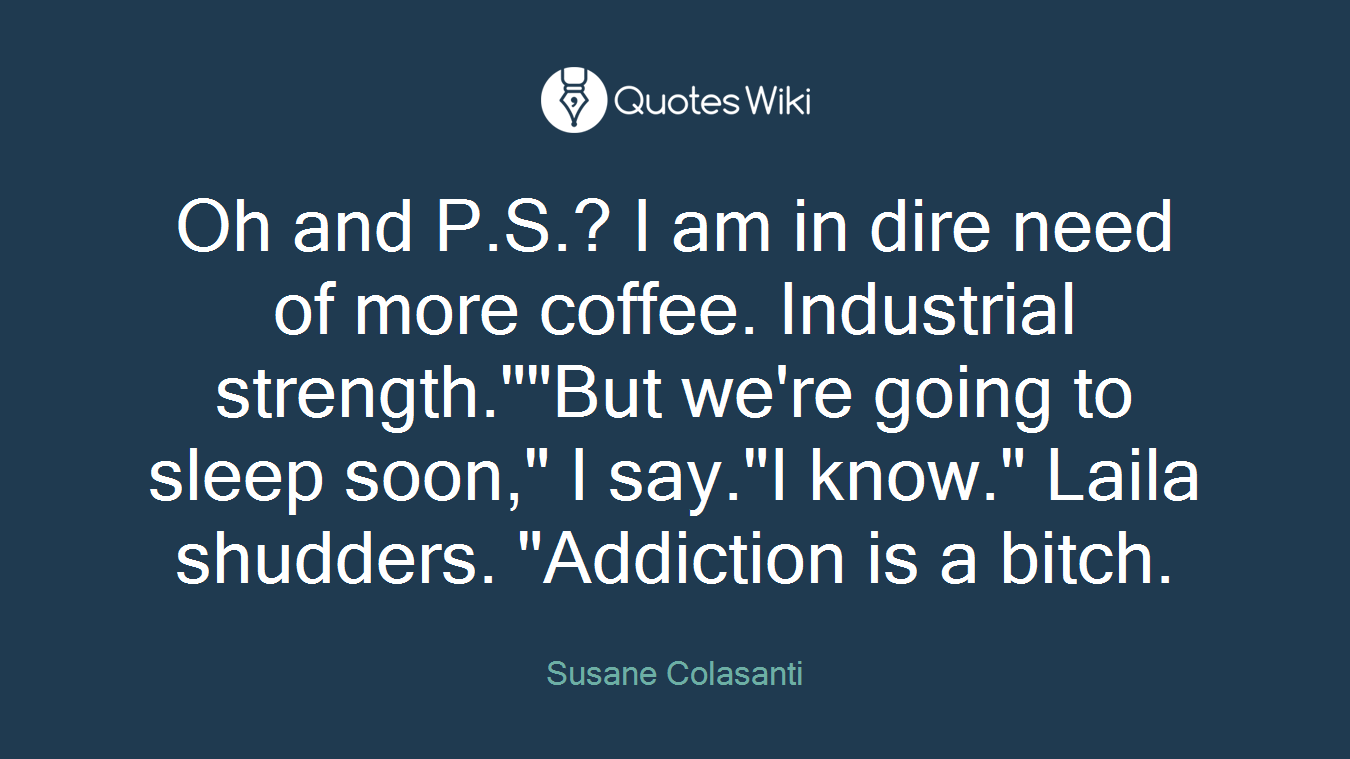"""Oh and P.S.? I am in dire need of more coffee. Industrial strength.""""""""But we're going to sleep soon,"""" I say.""""I know."""" Laila shudders. """"Addiction is a bitch."""