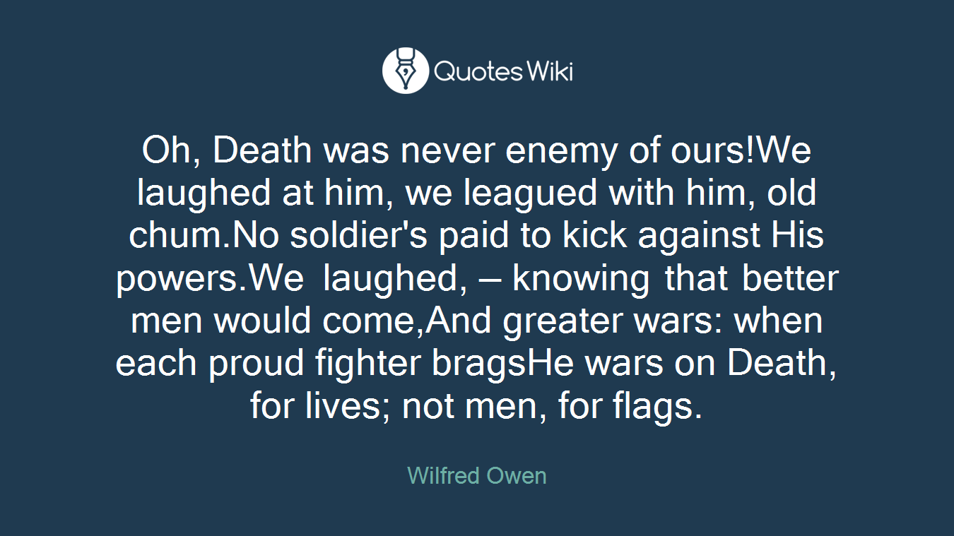 Oh, Death was never enemy of ours!We laughed at him, we leagued with him, old chum.No soldier's paid to kick against His powers.We laughed, — knowing that better men would come,And greater wars: when each proud fighter bragsHe wars on Death, for lives; not men, for flags.