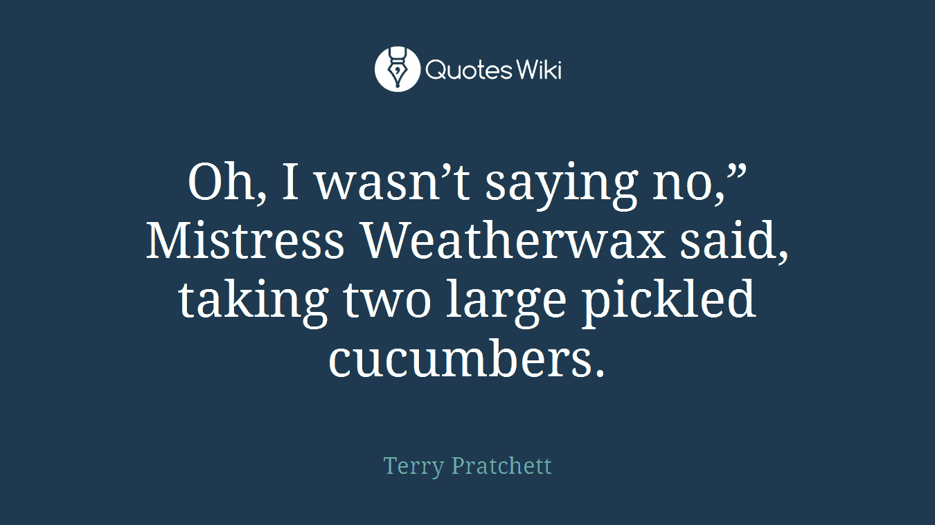 """Oh, I wasn't saying no,"""" Mistress Weatherwax said, taking two large pickled cucumbers."""