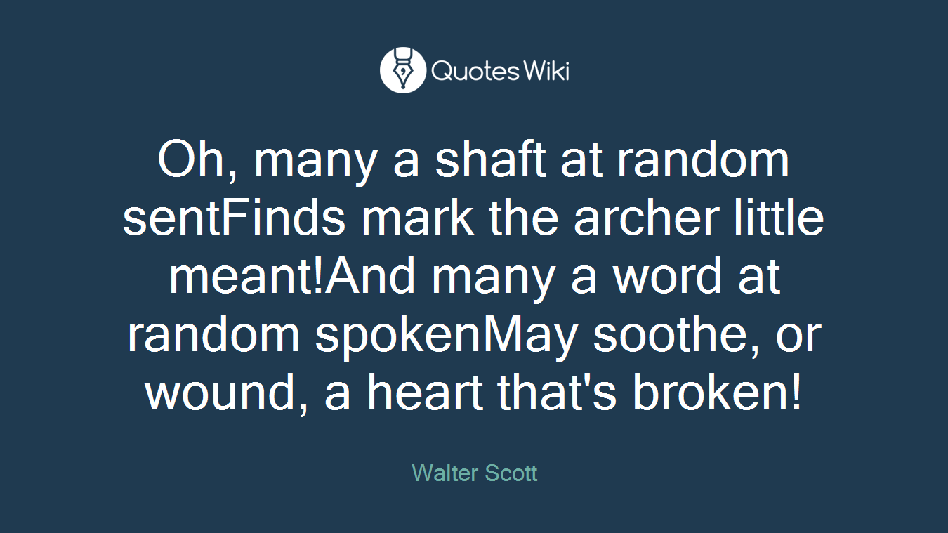 Oh, many a shaft at random sentFinds mark the archer little meant!And many a word at random spokenMay soothe, or wound, a heart that's broken!