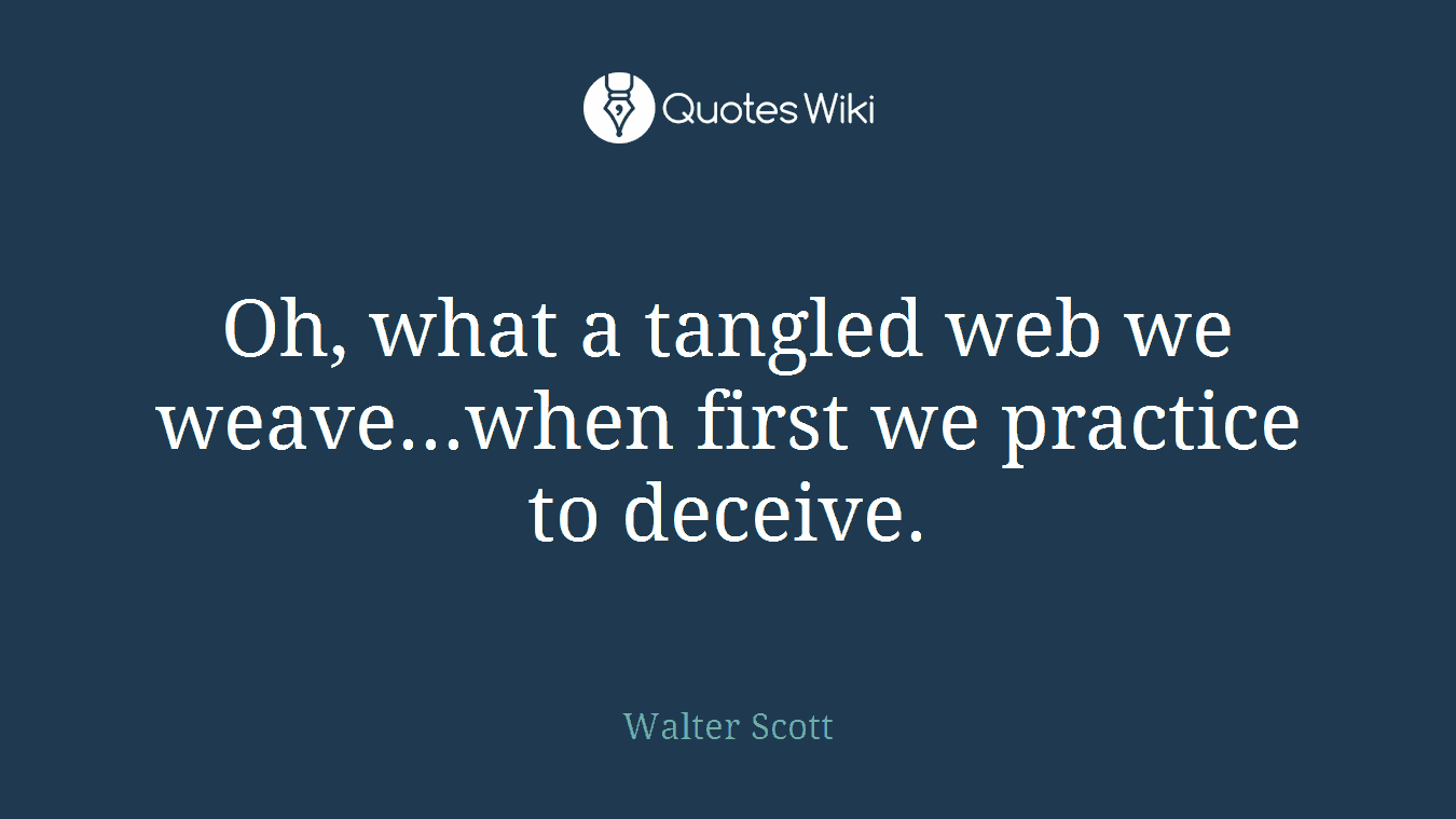 Oh, what a tangled web we weave...when first we practice to deceive.