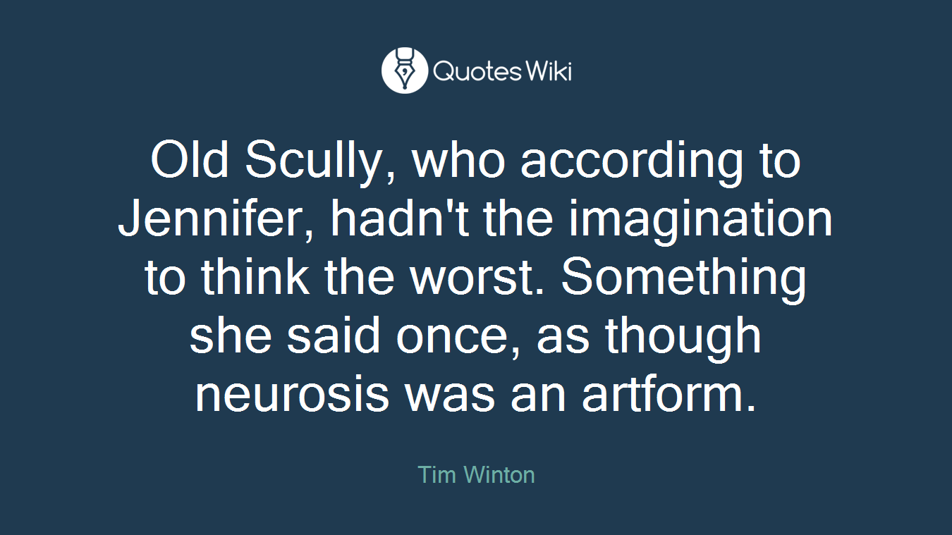 Old Scully, who according to Jennifer, hadn't the imagination to think the worst. Something she said once, as though neurosis was an artform.