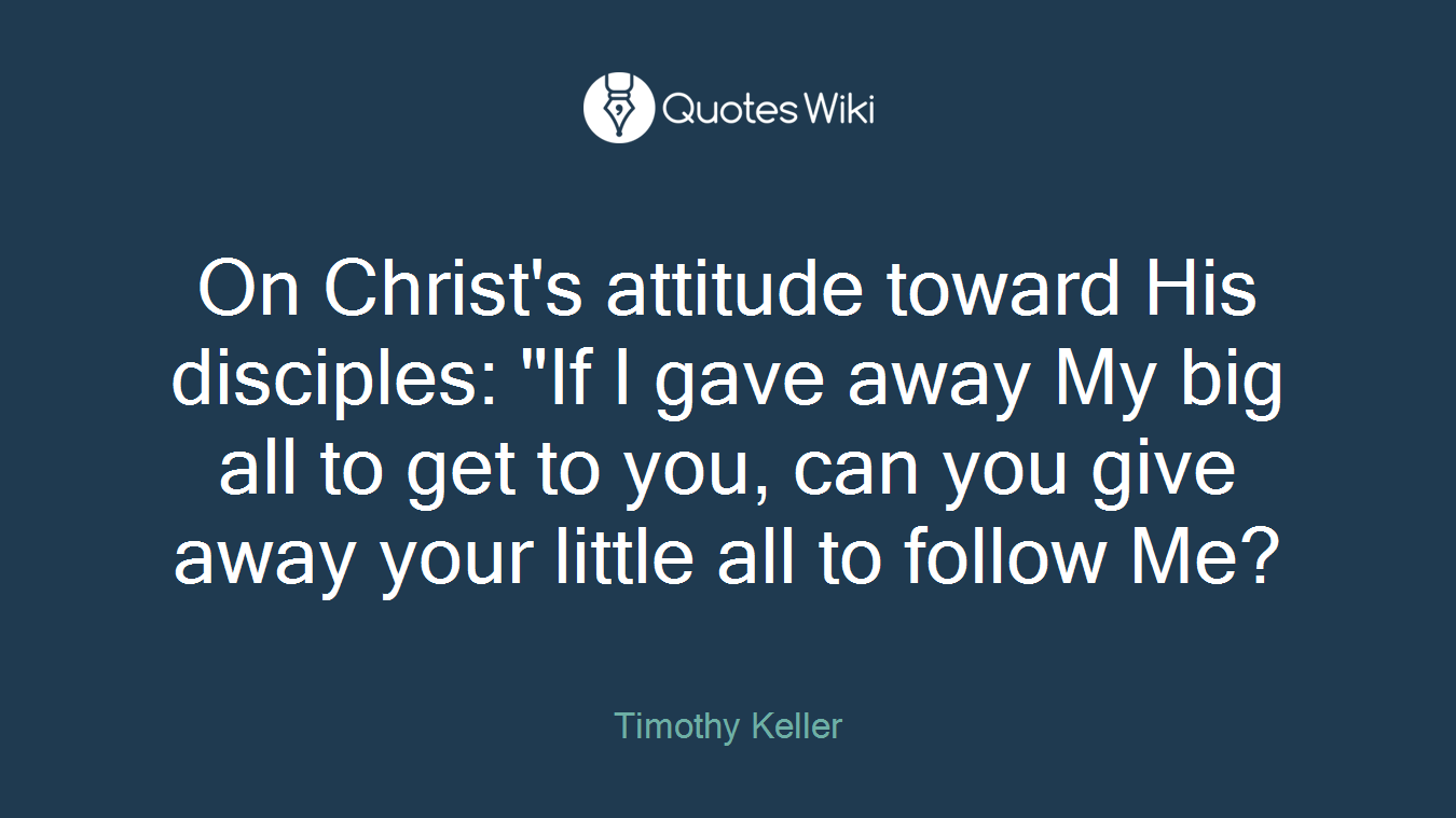 """On Christ's attitude toward His disciples: """"If I gave away My big all to get to you, can you give away your little all to follow Me?"""