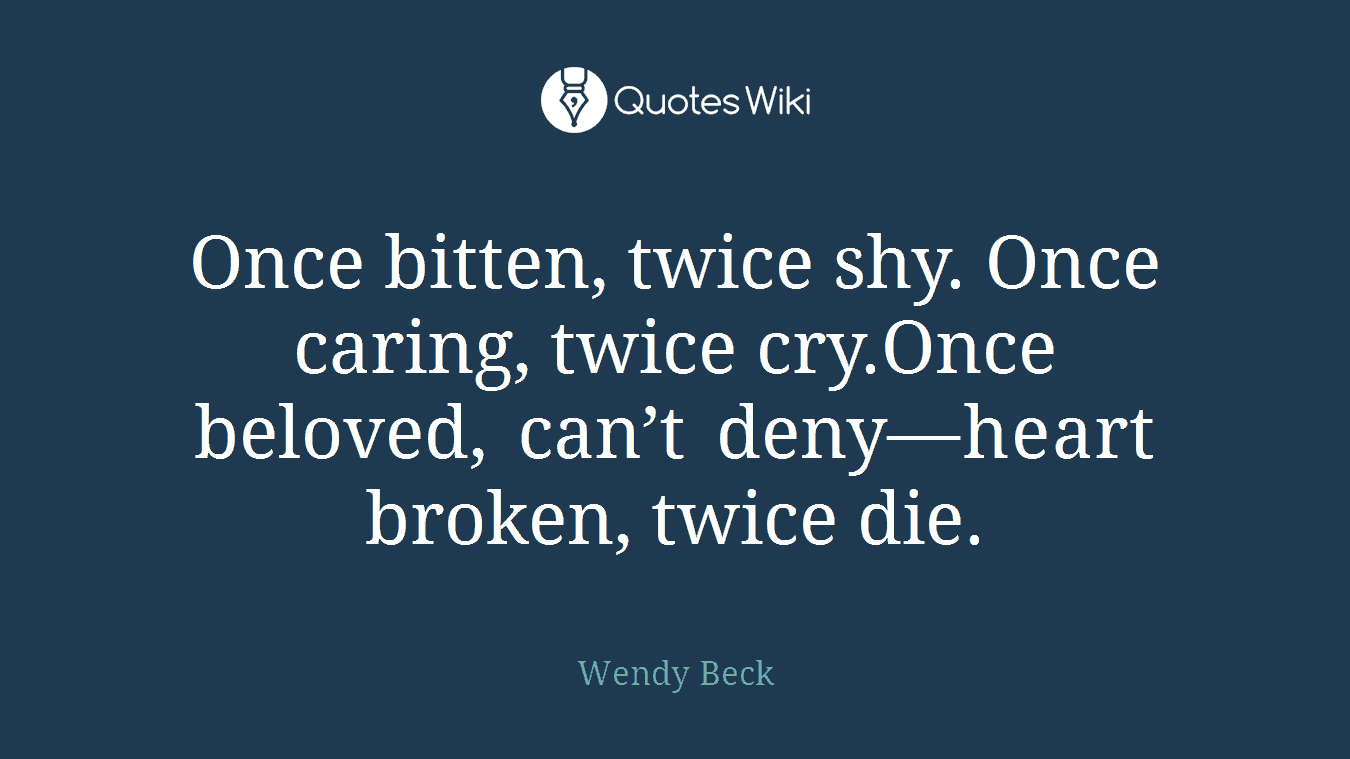 Once bitten, twice shy. Once caring, twice cry.Once beloved, can't deny—heart broken, twice die.