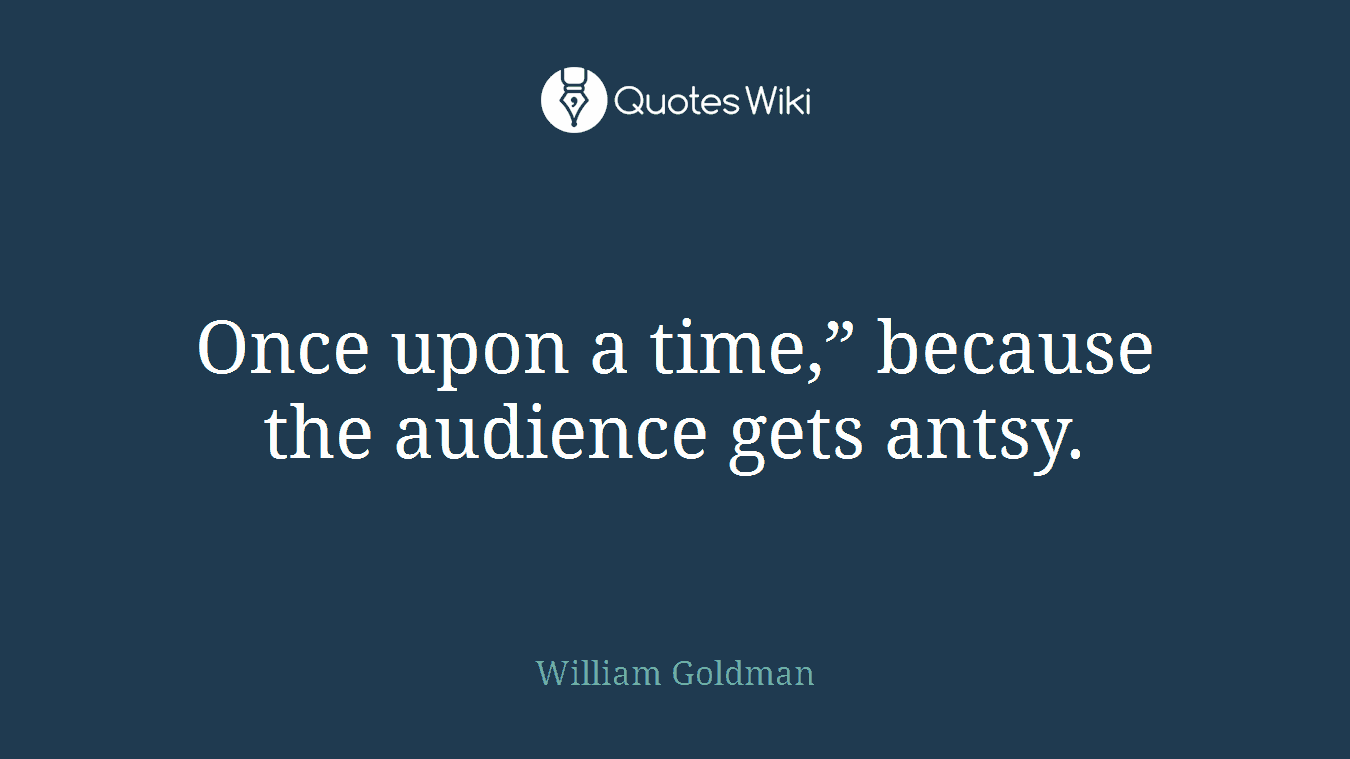 "Once upon a time,"" because the audience gets antsy."