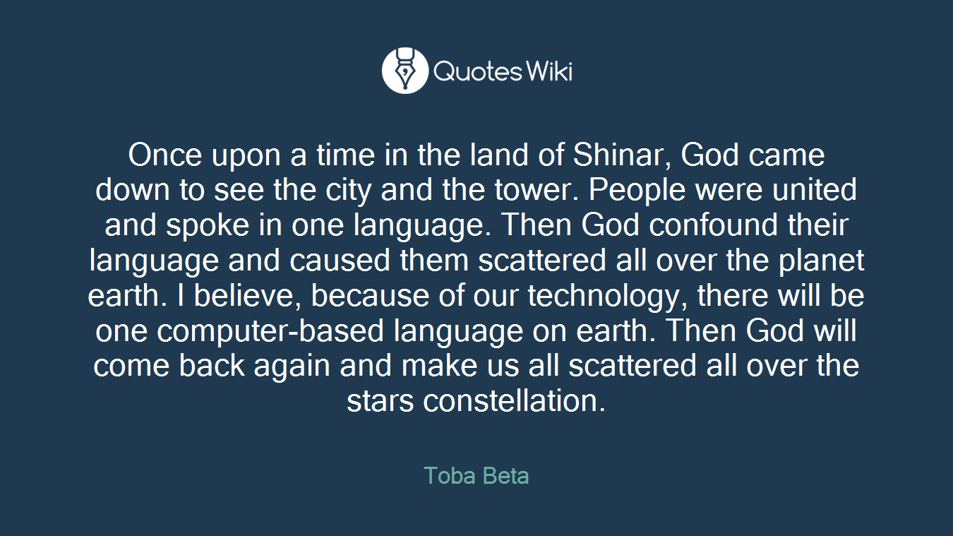 Once upon a time in the land of Shinar, God came down to see the city and the tower. People were united and spoke in one language. Then God confound their language and caused them scattered all over the planet earth. I believe, because of our technology, there will be one computer-based language on earth. Then God will come back again and make us all scattered all over the stars constellation.