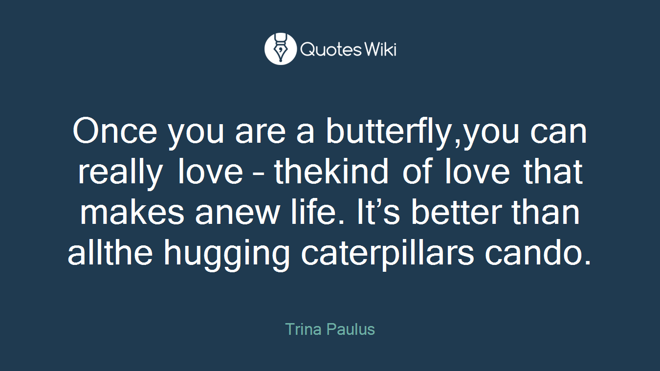 Once you are a butterfly,you can really love – thekind of love that makes anew life. It's better than allthe hugging caterpillars cando.