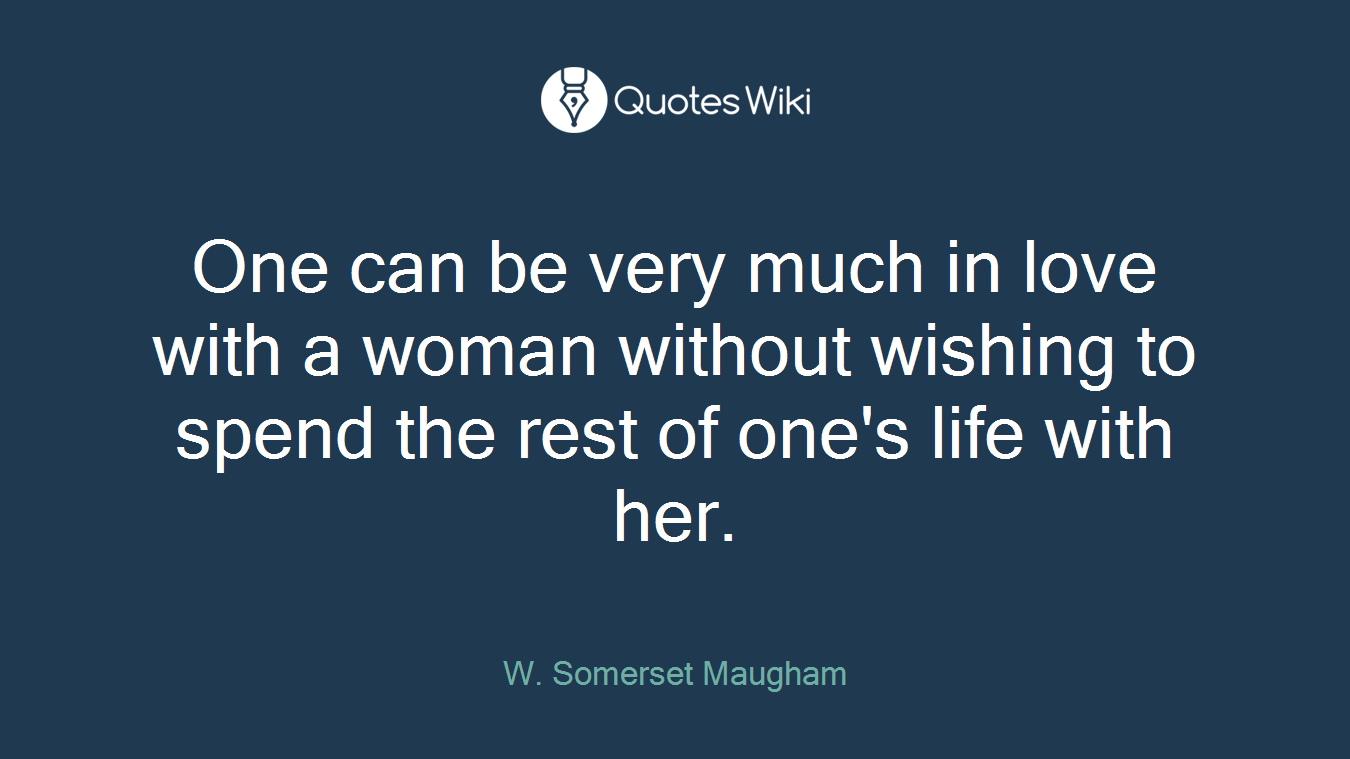 One can be very much in love with a woman without wishing to spend the rest of one's life with her.