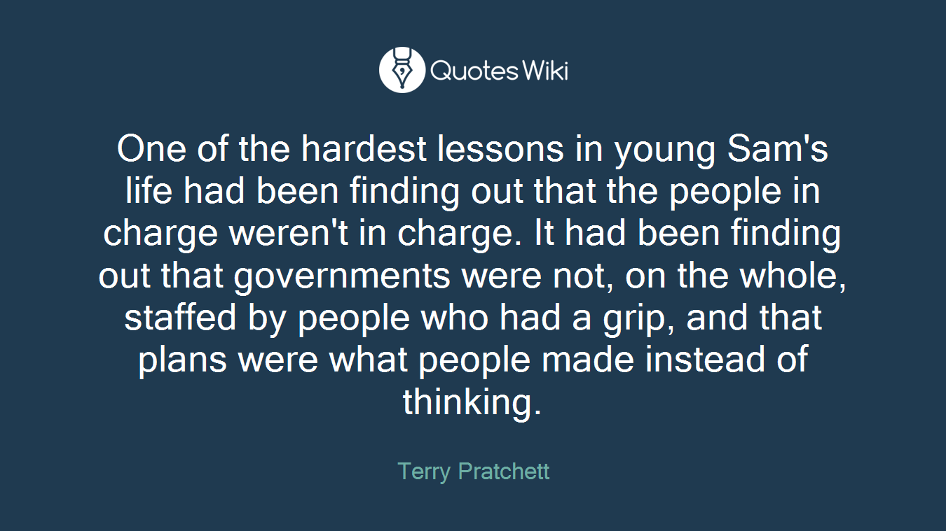 One of the hardest lessons in young Sam's life had been finding out that the people in charge weren't in charge. It had been finding out that governments were not, on the whole, staffed by people who had a grip, and that plans were what people made instead of thinking.