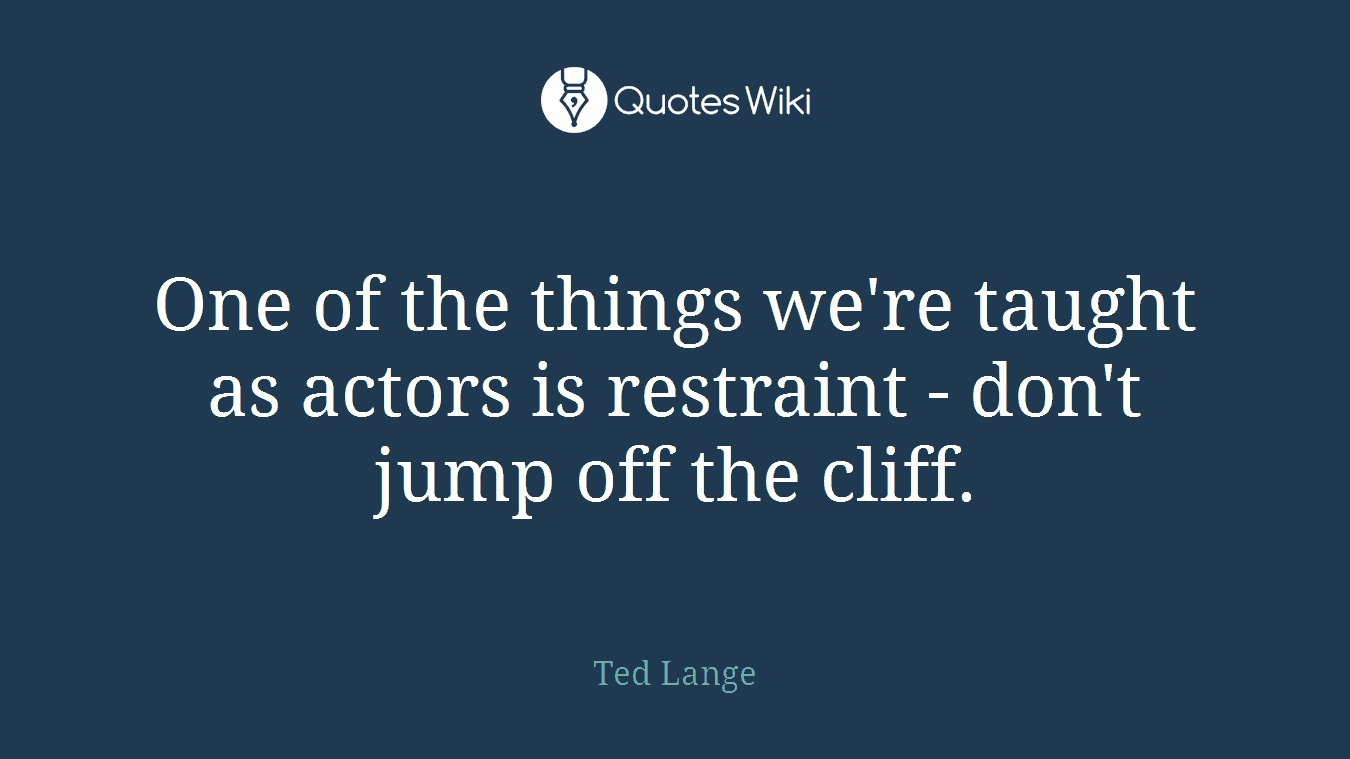 One of the things we're taught as actors is restraint - don't jump off the cliff.