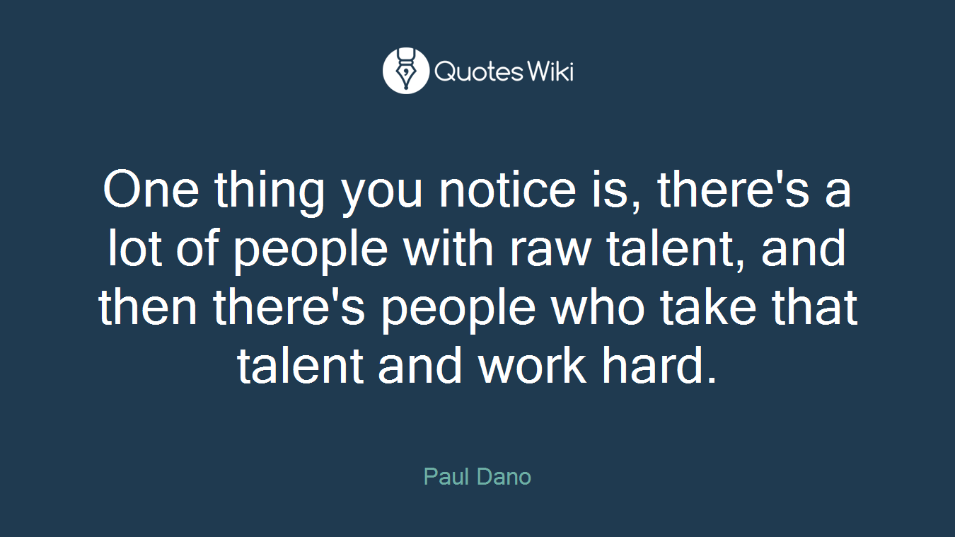One thing you notice is, there's a lot of people with raw talent, and then there's people who take that talent and work hard.