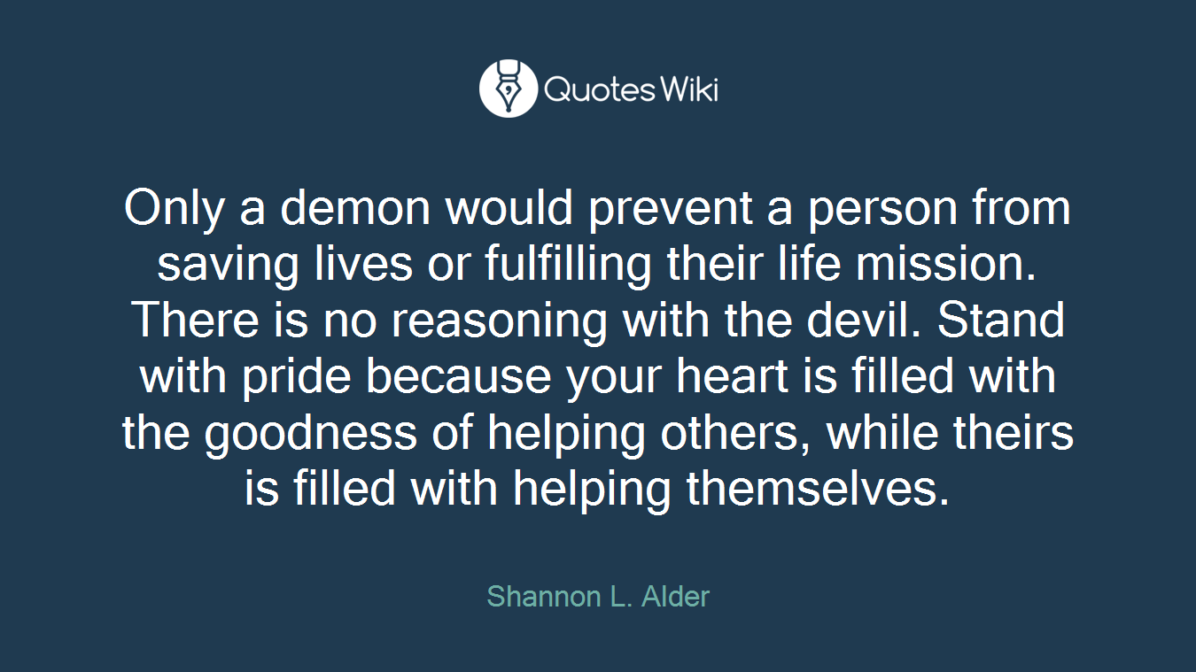 Only a demon would prevent a person from saving lives or fulfilling their life mission. There is no reasoning with the devil. Stand with pride because your heart is filled with the goodness of helping others, while theirs is filled with helping themselves.