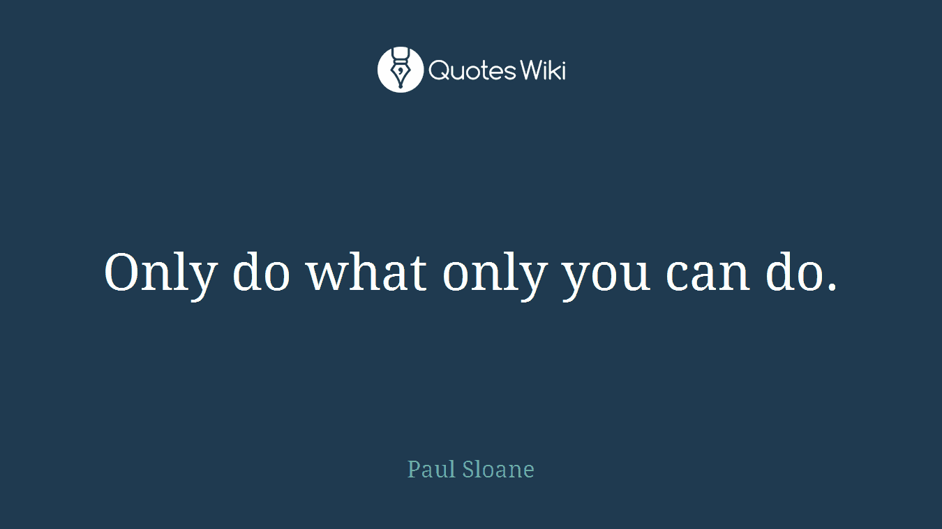 Only do what only you can do.