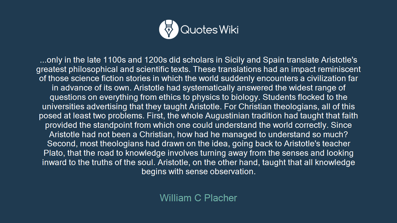 ...only in the late 1100s and 1200s did scholars in Sicily and Spain translate Aristotle's greatest philosophical and scientific texts. These translations had an impact reminiscent of those science fiction stories in which the world suddenly encounters a civilization far in advance of its own. Aristotle had systematically answered the widest range of questions on everything from ethics to physics to biology. Students flocked to the universities advertising that they taught Aristotle. For Christian theologians, all of this posed at least two problems. First, the whole Augustinian tradition had taught that faith provided the standpoint from which one could understand the world correctly. Since Aristotle had not been a Christian, how had he managed to understand so much? Second, most theologians had drawn on the idea, going back to Aristotle's teacher Plato, that the road to knowledge involves turning away from the senses and looking inward to the truths of the soul. Aristotle, on the other hand, taught that all knowledge begins with sense observation.