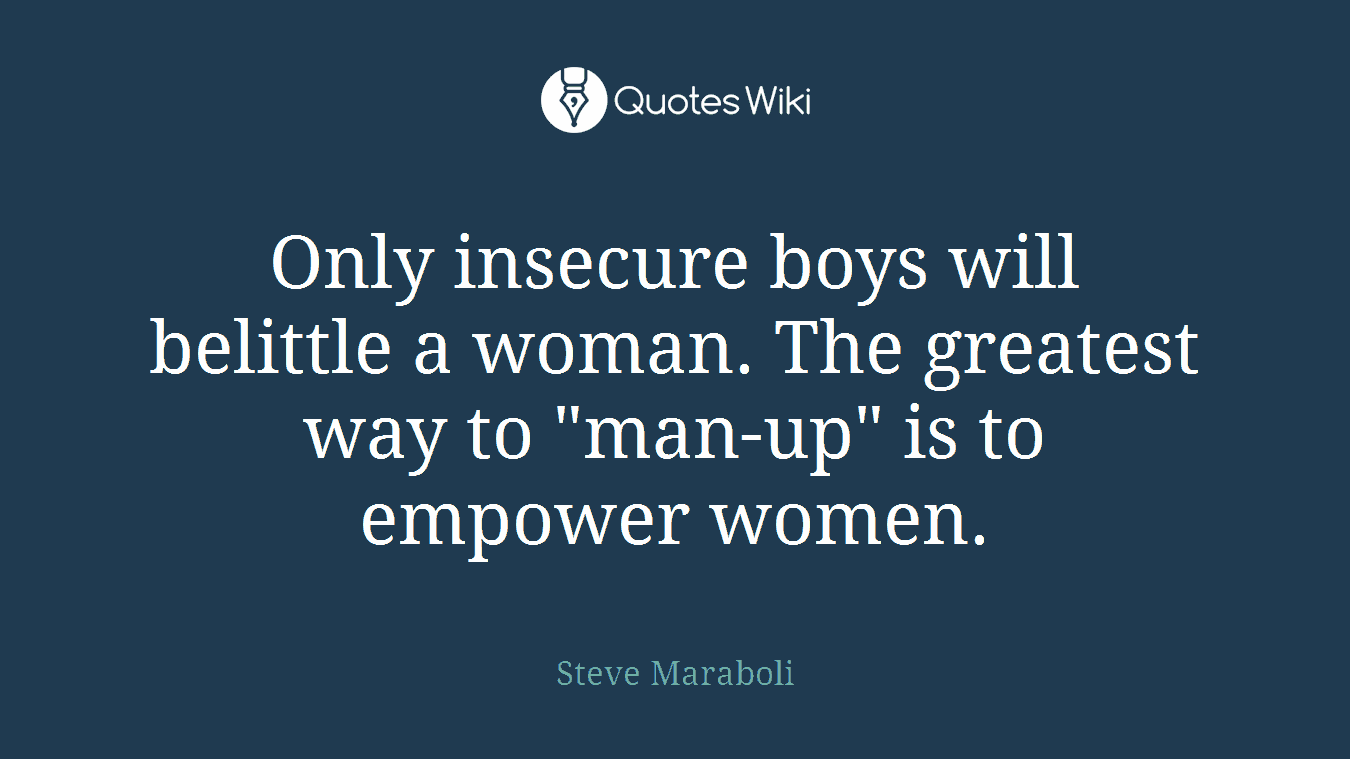 """Only insecure boys will belittle a woman. The greatest way to """"man-up"""" is to empower women."""