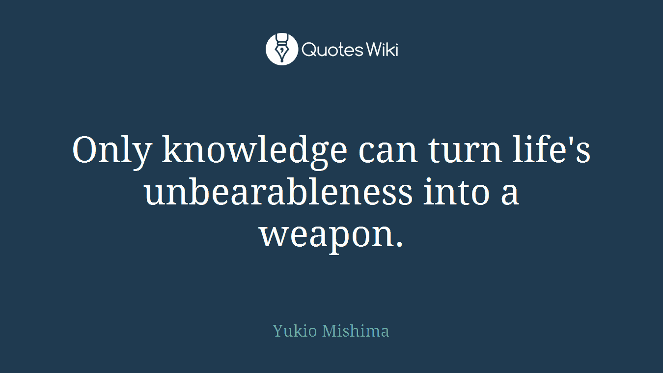 Only knowledge can turn life's unbearableness into a weapon.