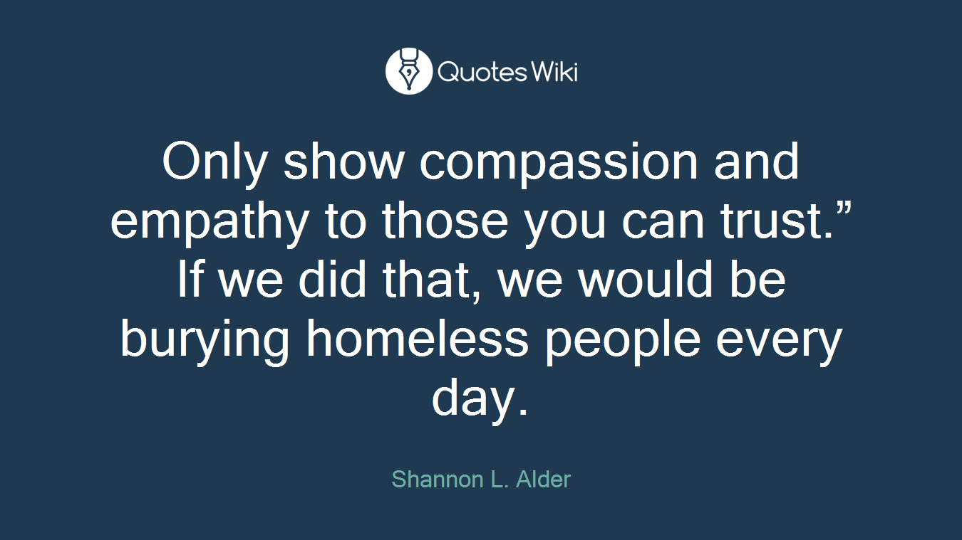 """Only show compassion and empathy to those you can trust."""" If we did that, we would be burying homeless people every day."""