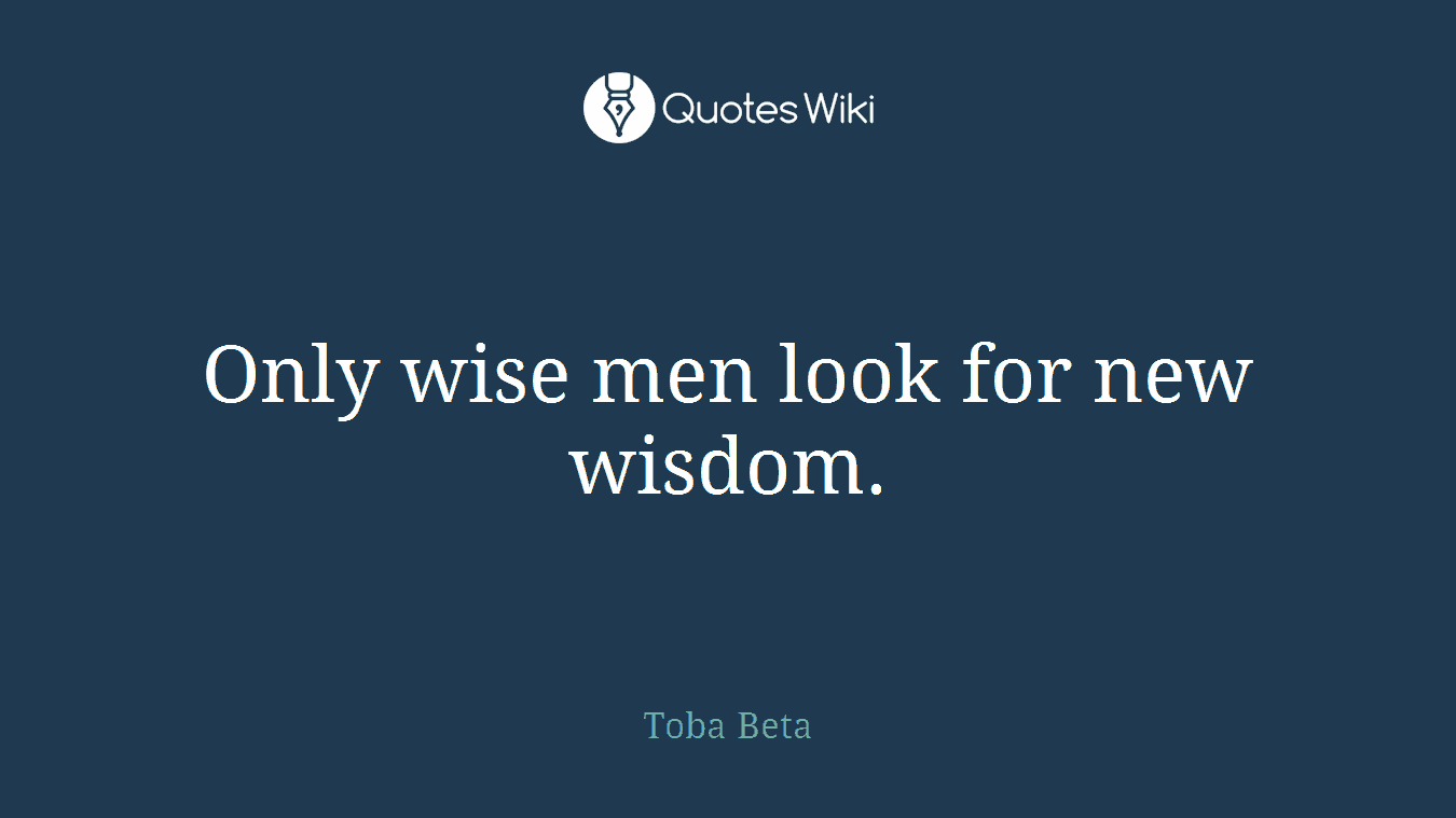 Only wise men look for new wisdom.