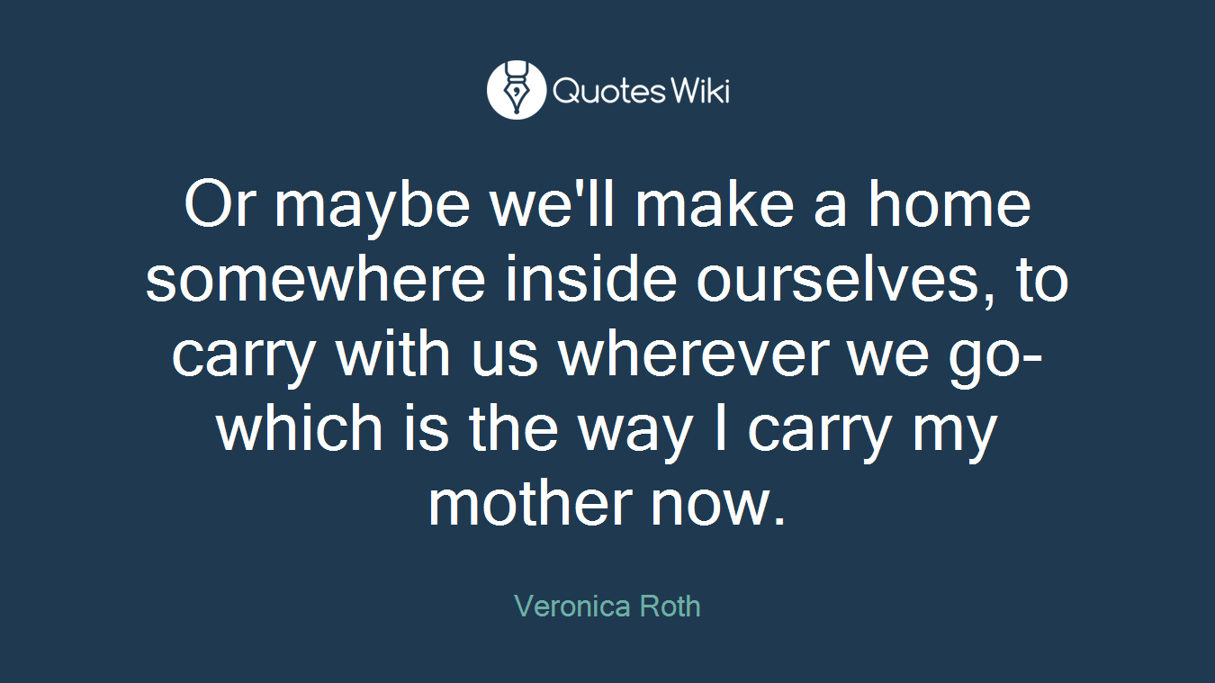 Or maybe we'll make a home somewhere inside ourselves, to carry with us wherever we go- which is the way I carry my mother now.