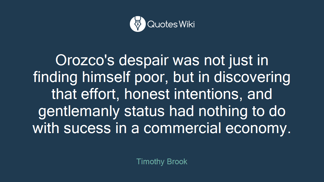 Orozco's despair was not just in finding himself poor, but in discovering that effort, honest intentions, and gentlemanly status had nothing to do with sucess in a commercial economy.