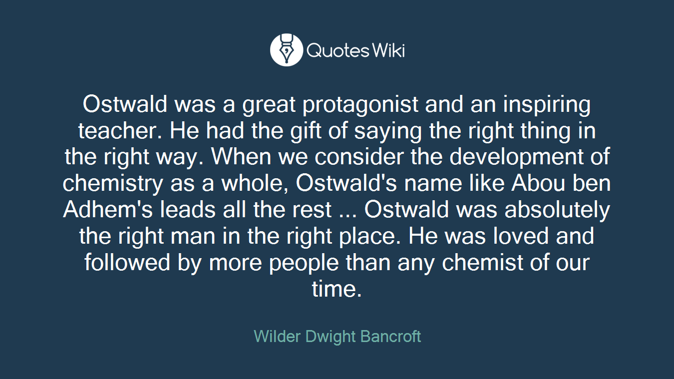 Ostwald was a great protagonist and an inspiring teacher. He had the gift of saying the right thing in the right way. When we consider the development of chemistry as a whole, Ostwald's name like Abou ben Adhem's leads all the rest ... Ostwald was absolutely the right man in the right place. He was loved and followed by more people than any chemist of our time.