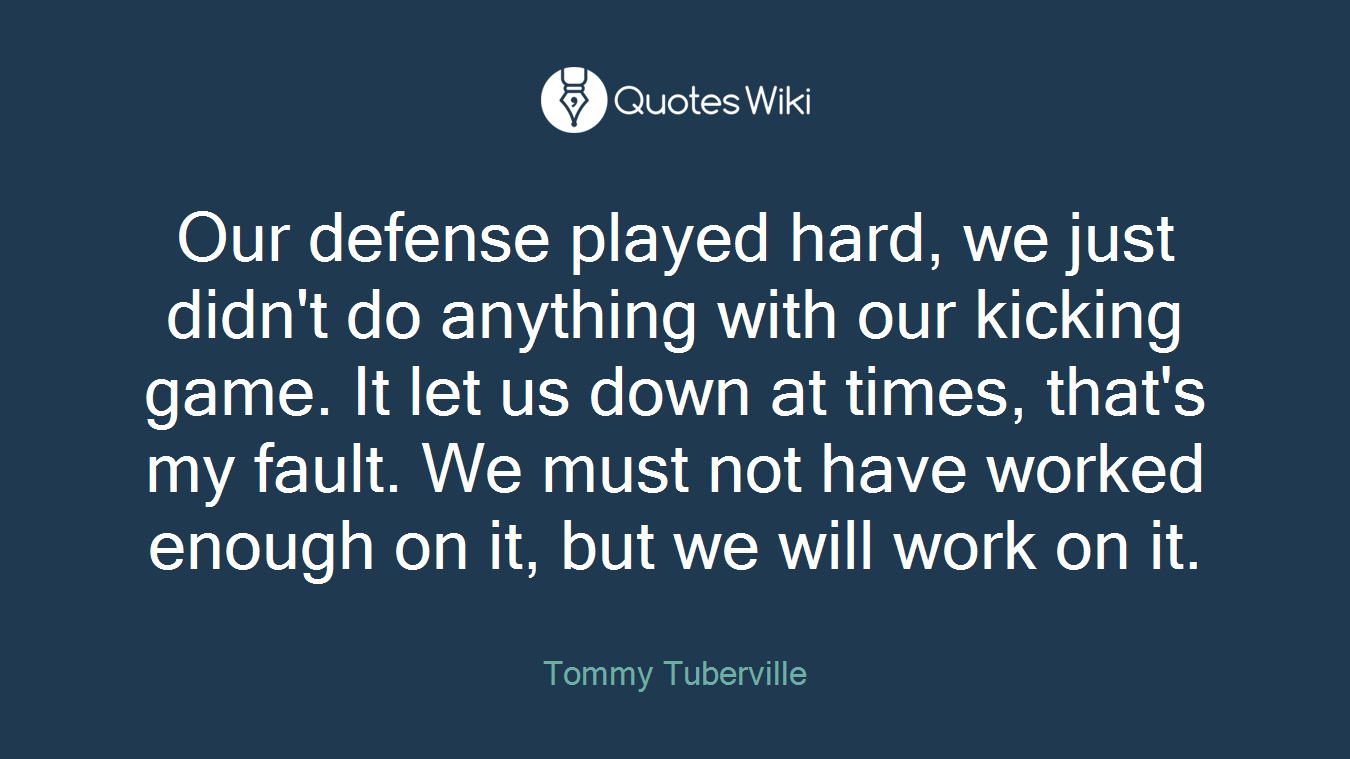 Our defense played hard, we just didn't do anything with our kicking game. It let us down at times, that's my fault. We must not have worked enough on it, but we will work on it.