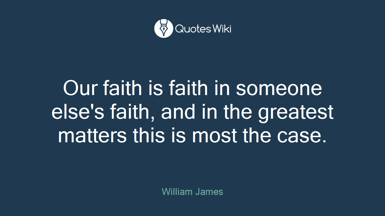 Our faith is faith in someone else's faith, and in the greatest matters this is most the case.
