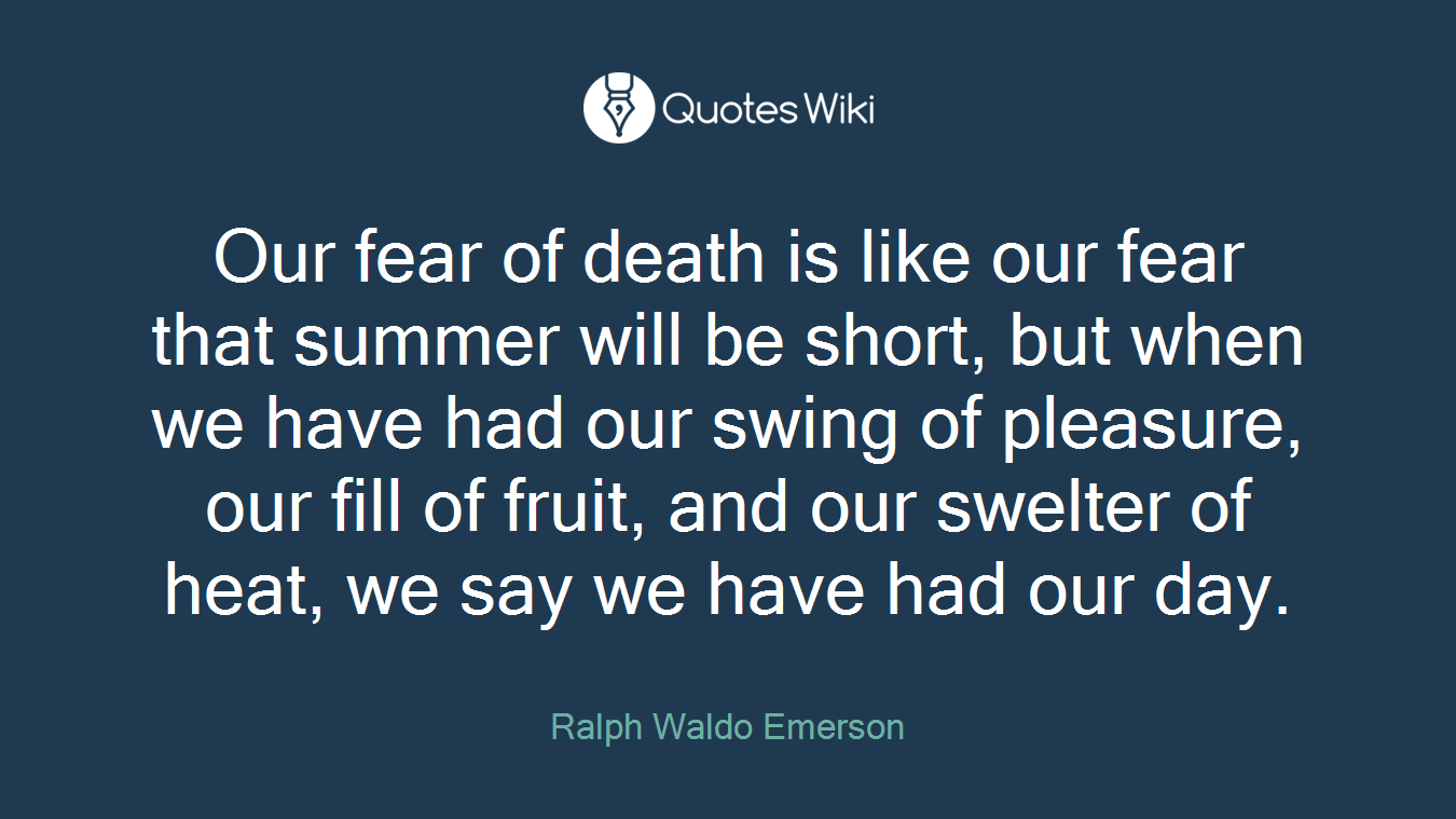 Our fear of death is like our fear that summer will be short, but when we have had our swing of pleasure, our fill of fruit, and our swelter of heat, we say we have had our day.