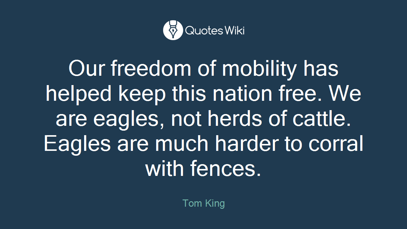 Our freedom of mobility has helped keep this nation free. We are eagles, not herds of cattle. Eagles are much harder to corral with fences.