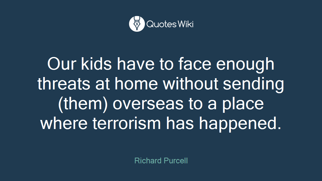 Our kids have to face enough threats at home without sending (them) overseas to a place where terrorism has happened.