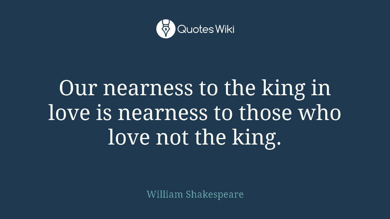 Our nearness to the king in love is nearness to those who love not the king.